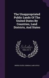 The Unappropriated Public Lands of the United States by Countries, Land Districts, and States