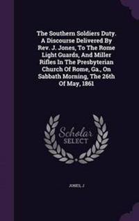The Southern Soldiers Duty. a Discourse Delivered by REV. J. Jones, to the Rome Light Guards, and Miller Rifles in the Presbyterian Church of Rome, Ga., on Sabbath Morning, the 26th of May, 1861
