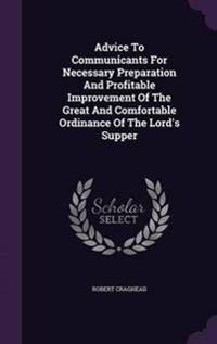 Advice to Communicants for Necessary Preparation and Profitable Improvement of the Great and Comfortable Ordinance of the Lord's Supper