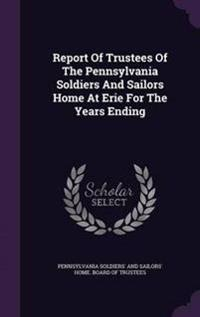 Report of Trustees of the Pennsylvania Soldiers and Sailors Home at Erie for the Years Ending