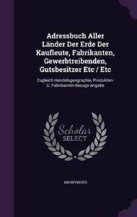 Adressbuch Aller Lander Der Erde Der Kaufleute, Fabrikanten, Gewerbtreibenden, Gutsbesitzer Etc / Etc