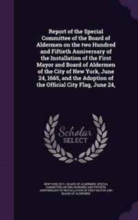 Report of the Special Committee of the Board of Aldermen on the Two Hundred and Fiftieth Anniversary of the Installation of the First Mayor and Board of Aldermen of the City of New York, June 24, 1665, and the Adoption of the Official City Flag, June 24,