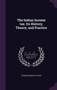 The Indian Income Tax. Its History, Theory, and Practice
