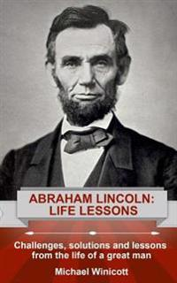 Abraham Lincoln: Life Lessons: Challenges, Solutions and Lessons from the Life of a Great Man
