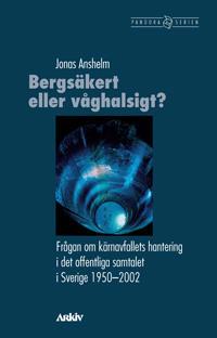 Bergsäkert eller våghalsigt? : frågan om kärnavfallets hantering i det offentliga samtalet i Sverige 1950-2002