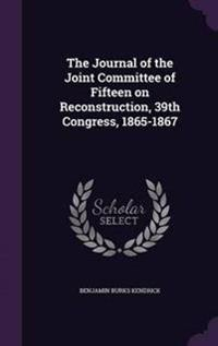 The Journal of the Joint Committee of Fifteen on Reconstruction, 39th Congress, 1865-1867