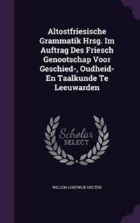 Altostfriesische Grammatik Hrsg. Im Auftrag Des Friesch Genootschap Voor Geschied-, Oudheid- En Taalkunde Te Leeuwarden