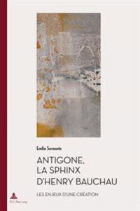 Antigone, La Sphinx d'Henry Bauchau: Les Enjeux d'Une Création