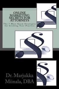 Online Marketing Secrets for Attorneys: The 7 Must Know Strategies for Growing Your Practice