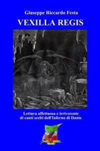 Vexilla Regis: Lettura Affettuosa E Irriverente Di Canti Scelti Dall'inferno Dantesco