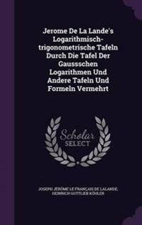 Jerome de La Lande's Logarithmisch-Trigonometrische Tafeln Durch Die Tafel Der Gaussschen Logarithmen Und Andere Tafeln Und Formeln Vermehrt