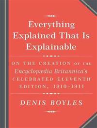 Everything Explained That Is Explainable!: The Creation of the Encyclopedia Britannica�s Celebrated Eleventh Edition 1910-1911