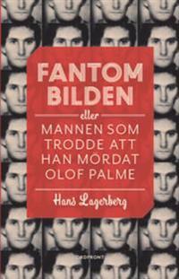 Fantombilden : eller mannen som trodde att han mördat Olof Palme