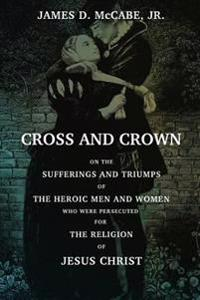 Cross and Crown: Or, the Sufferings and Triumphs of the Heroic Men and Women Who Wee Persecuted for the Religion of Jesus Christ