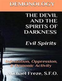 Demonology the Devil and the Spirits of Darkness Evil Spirits: Infestation, Oppression, & Demonic Activity