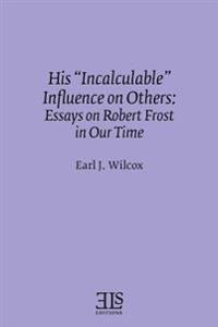 His Incalculable Influence on Others: Essays on Robert Frost in Our Time