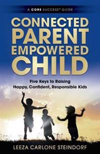 Connected Parent, Empowered Child: Five Keys to Raising Happy, Confident, Responsible Kids