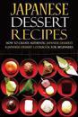Japanese Dessert Recipes - How to Create Authentic Japanese Desserts: A Japanese Dessert Cookbook for Beginners