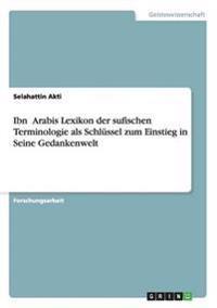 Ibn 'Arabis Lexikon Der Sufischen Terminologie ALS Schlussel Zum Einstieg in Seine Gedankenwelt