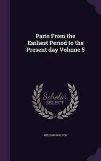 Paris from the Earliest Period to the Present Day; Volume 5