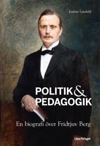Politik & pedagogik : en biografi över Fridtjuv Berg