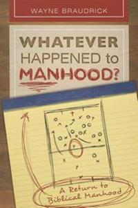 Whatever Happened to Manhood: A Return to Biblical Manhood