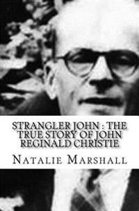 Strangler John: The True Story of John Reginald Christie