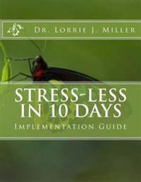 Stress-Less in 10 Days Implementation Guide: 10 Day Emotional Detox Program Guaranteed to Reduce the Effects of Emotional Stress in Your Life!