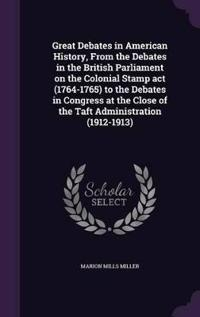 Great Debates in American History, from the Debates in the British Parliament on the Colonial Stamp ACT (1764-1765) to the Debates in Congress at the Close of the Taft Administration (1912-1913)