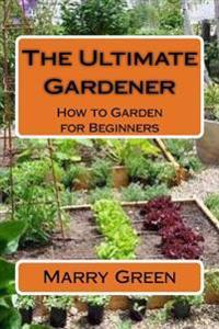 The Ultimate Gardener: How to Garden for Beginners