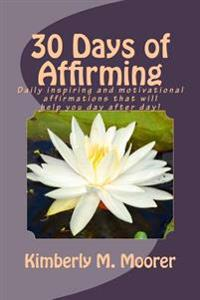 30 Days of Affirming: Daily Inspiring and Motivational Affirmations That Will Help You Day After Day!!