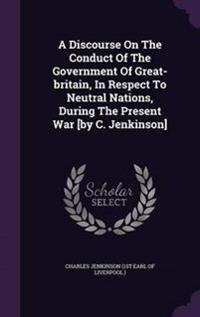 A Discourse on the Conduct of the Government of Great-Britain, in Respect to Neutral Nations, During the Present War [By C. Jenkinson]