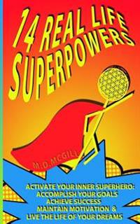 14 Real Life Superpowers: Activate Your Inner Superhero to Accomplish Your Goals and Live the Life of Your Dreams