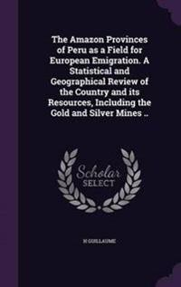 The Amazon Provinces of Peru as a Field for European Emigration. a Statistical and Geographical Review of the Country and Its Resources, Including the Gold and Silver Mines ..