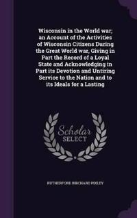 Wisconsin in the World War; An Account of the Activities of Wisconsin Citizens During the Great World War, Giving in Part the Record of a Loyal State and Acknowledging in Part Its Devotion and Untiring Service to the Nation and to Its Ideals for a Lasting