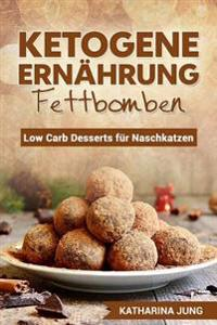 Ketogene Ernährung - Fettbomben: Leckere Low Carb Desserts Für Naschkatzen - Wie Sie Die Fettverbrennung Anregen, Das Immunsystem Stärken Und Gesünder