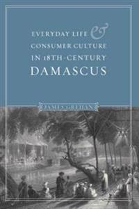 Everyday Life and Consumer Culture in Eighteenth-Century Damascus