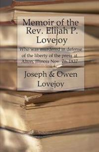 Memoir of the REV. Elijah P. Lovejoy: Who Was Murdered in Defense of the Liberty of the Press at Alton, Illinois, November 7, 1837