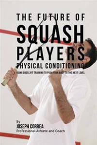 The Future of Squash Players Physical Conditioning: Using Cross Fit Training to Push Your Body to the Next Level