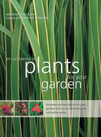 The Encyclopedia of Plants for Your Garden: Choosing the Best Plants for Your Garden with an A-Z Directory and Cultivation Notes