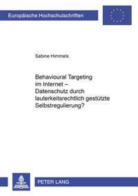 Behavioural Targeting Im Internet - Datenschutz Durch Lauterkeitsrechtlich Gestuetzte Selbstregulierung?