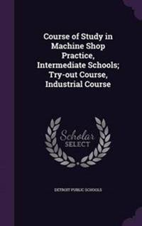 Course of Study in Machine Shop Practice, Intermediate Schools; Try-Out Course, Industrial Course