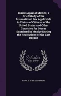 Claims Against Mexico; A Brief Study of the International Law Applicable to Claims of Citizens of the United States and Other Countries for Losses Sustained in Mexico During the Revolutions of the Last Decade