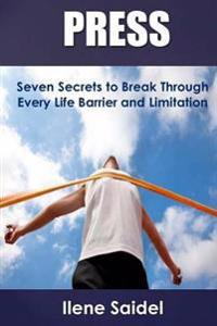 Press: Seven Secrets to Break Through Every Life Barrier and Limitation