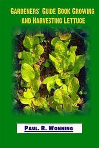 Gardeners' Guide Book Growing and Harvesting Lettuce: Lettuce - Mainstay of the Salad Garden