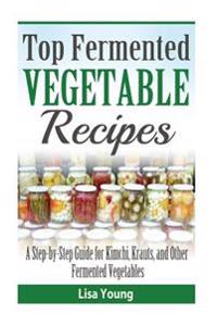 Top Fermented Vegetable Recipes: A Step-By-Step Guide for Kimchi, Krauts, and OT