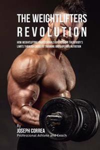 The Weightlifter Revolution: How Weightlifting Professionals Are Pushing Their Body's Limits Through Cross Fit Training and Superior Nutrition