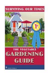 The Vegetable Gardening Guide: Grow Your Own Vegetables: Beginners Guide