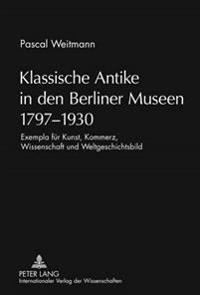 Klassische Antike in Den Berliner Museen 1797-1930: Exempla Fuer Kunst, Kommerz, Wissenschaft Und Weltgeschichtsbild