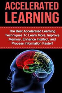 Accelerated Learning: The Best Accelerated Learning Techniques to Learn More, Improve Memory, Enhance Intellect and Process Information Fast